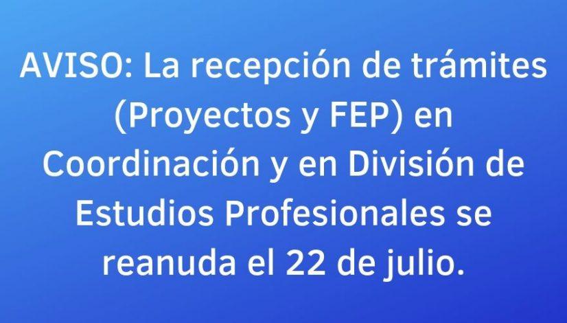 Aviso_ La recepción de trámites (Proyectos y FEP) en Coordinación y en División de Estudios Profesionales se reanuda el 22 de julio.